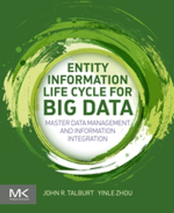 Entity Information Life Cycle for Big Data - Master Data Management and Information Integration ebook by John R. Talburt,Yinle Zhou