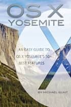 OS X Yosemite Features: An Easy Guide to OS X Yosemite's 50+ Best Features ebook by Michael Glint