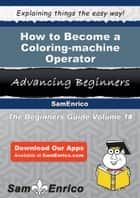 How to Become a Coloring-machine Operator - How to Become a Coloring-machine Operator ebook by Tera Kingsley