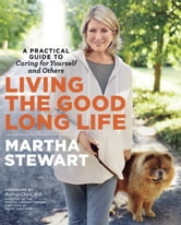Living the Good Long Life - A Practical Guide to Caring for Yourself and Others ebook by Martha Stewart