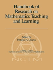 Handbook of Research on Mathematics Teaching and Learning - (A Project of the National Council of Teachers of Mathematics) ebook by Douglas Grouws