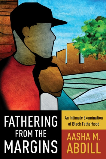 Fathering from the Margins - An Intimate Examination of Black Fatherhood ebook by Aasha M. Abdill