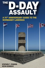 The D-Day Assault - A 70th Anniversary Guide to the Normandy Landings ebook by Kevin Dennehy,Stephen T. Powers