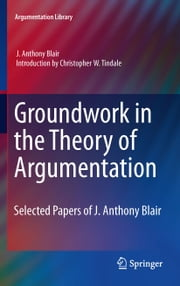 Groundwork in the Theory of Argumentation - Selected Papers of J. Anthony Blair ebook by J. Anthony Blair,Christopher W. Tindale