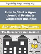 How to Start a Agro-chemical Products (wholesale) Business (Beginners Guide) ebook by Luann Leung
