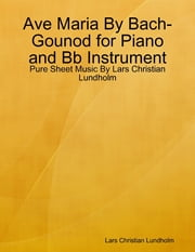 Ave Maria By Bach-Gounod for Piano and Bb Instrument - Pure Sheet Music By Lars Christian Lundholm ebook by Lars Christian Lundholm