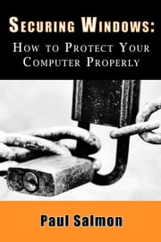 Securing Windows: How to Protect Your Computer Properly ebook by Paul Salmon