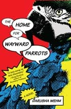 The Home for Wayward Parrots ebook by Darusha Wehm