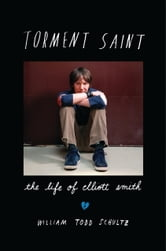 Torment Saint - The Life of Elliott Smith ebook by William Todd Schultz