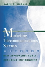 Marketing Telecommunications Services: New Approaches for a Changing Environment ebook by Strouse, Karen G.