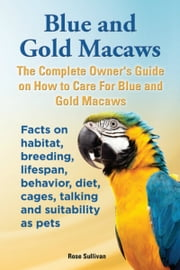 Blue and Gold Macaws, The Complete Owner's Guide on How to Care for Blue and Yellow Macaws, Facts on Habitat, Breeding, Lifespan, Behavior, Diet, Cages, Talking and Suitability as Pets ebook by Rose Sullivan