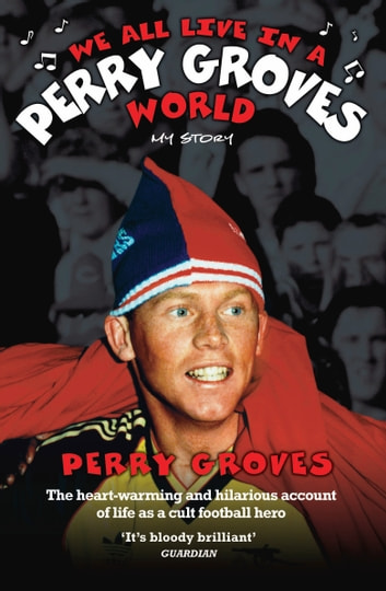 We All Live in a Perry Groves World - The Heart-warming and Hilarious Account of Life as a Cult Footballer ebook by Perry Groves,John McShane