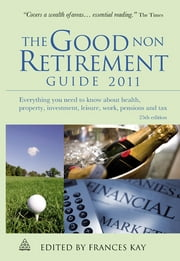 The Good Non Retirement Guide 2011: Everything You Need to Know About Health Property Investment Leisure Work Pensions and Tax ebook by Frances Kay