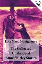 The Collected Unabridged Anne Shirley Stories: 12 Books - Anne of Green Gables, Anne of Avonlea, Anne of the Island, Anne's House of Dreams, Rainbow Valley, Rilla of Ingleside, Chronicles of Avonlea etc. ebook by Lucy Maud Montgomery