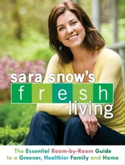 Sara Snow's Fresh Living - The Essential Room-by-Room Guide to a Greener, Healthier Family and Home ebook by Sara Snow