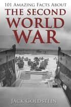 101 Amazing Facts about The Second World War eBook by Jack Goldstein