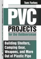 PVC Projects for the Outdoorsman - Building Shelters, Camping Gear, Weapons, And More Out Of Plastic Pipe ebook by Tom Forbes