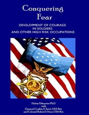 Conquering Fear - Development of Courage In Soldiers and Other High Risk Occupations ebook by Halim Ozkaptan PhD,General Crosbie E. Saint, USA Ret.,Colonel Robert S. Fiero, USA Ret.