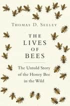 The Lives of Bees - The Untold Story of the Honey Bee in the Wild ebook by Thomas D. Seeley