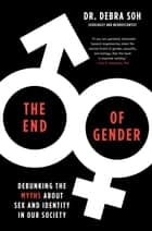 The End of Gender - Debunking the Myths about Sex and Identity in Our Society ebook by Debra Soh