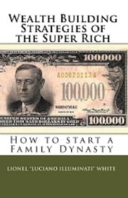 Wealth Building Strategies of the Super Rich: How to start a Family Dynasty ebook by Lionel Luciano Illuminati White