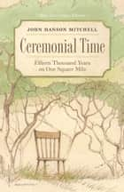 Ceremonial Time - Fifteen Thousand Years on One Square Mile ebook by John Hanson Mitchell