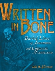Written in Bone - Buried Lives of Jamestown and Colonial Maryland ebook by Sally M. Walker