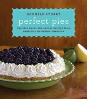 Perfect Pies - The Best Sweet and Savory Recipes from America's Pie-Baking Champion ebook by Michele Stuart