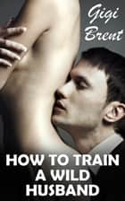 How To Train a Wild Husband ebook by Gigi Brent