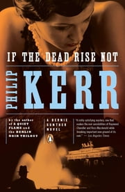 If the Dead Rise Not - A Bernie Gunther Novel ebook by Philip Kerr