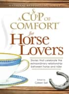 A Cup of Comfort for Horse Lovers - Stories that celebrate the extraordinary relationship between horse and rider ebook by Colleen Sell
