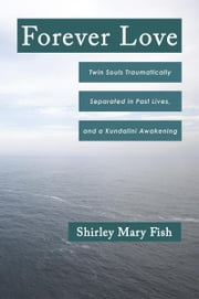 Forever Love - Twin Souls Traumatically Separated in Past Lives, and a Kundalini Awakening ebook by Shirley Mary Fish