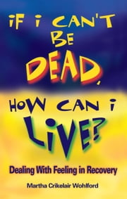 If I Can't Be Dead, How Can I Live? ebook by Wohlford, Martha Crikelair