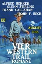 Vier Western Trail Romane August 2016 ebook by Alfred Bekker, Glenn Stirling, John F. Beck,...