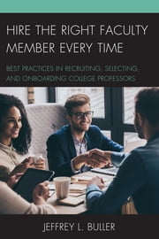 Hire the Right Faculty Member Every Time - Best Practices in Recruiting, Selecting, and Onboarding College Professors ebook by Jeffrey L. Buller
