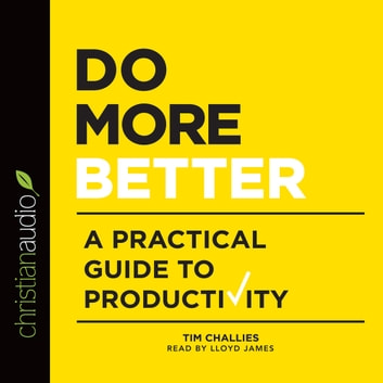 Do More Better - A Practical Guide to Productivity audiobook by Tim Challies