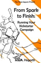 From Spark to Finish: Running Your Kickstarter Campaign ebook by M.C.A. Hogarth