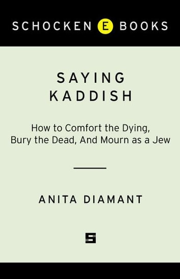 Saying Kaddish - How to Comfort the Dying, Bury the Dead, and Mourn as a Jew ebook by Anita Diamant
