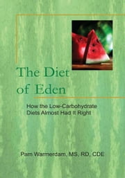 The Diet of Eden - How the Low-Carbohydrate Diets Almost Had It Right ebook by Pam Warmerdam, MS, RD, CDE