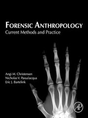 Forensic Anthropology - Current Methods and Practice ebook by Angi M. Christensen,Nicholas V. Passalacqua,Eric J. Bartelink