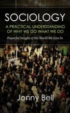 Sociology: A Practical Understanding of Why We Do What We Do ebook by Jonny Bell