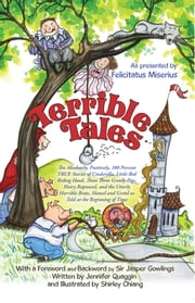 Terrible Tales - The Absolutely, Positively, 100 Percent TRUE Stories of Cinderella, Little Red Riding Hood, Those Three Greedy Pigs, Hairy Rapunzel, and the Utterly Horrible Brats Hansel and Gretel as Told at the Beginning of Time ebook by As presented by Felicitatus Miserius
