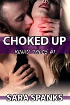 Choked Up - Kinky Tales #1 ebook by Sara Spanks