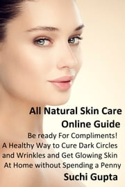All Natural Skin Care Online Guide: Be Ready for Compliments! A Healthy Way to Cure Dark Circles and Wrinkles and Get Glowing Skin at Home Without Spending a Penny ebook by Suchi Gupta