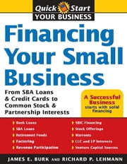 Financing Your Small Business - From SBA Loans and Credit Cards to Common Stock and Partnership Interests ebook by James Burk,Richard Lehmann