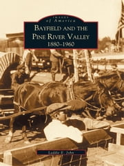 Bayfield and the Pine River Valley 1860-1960 ebook by Laddie E. John