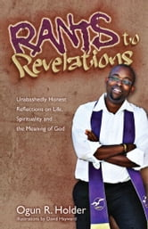 Rants to Revelations - Unabashedly Honest Reflections on Life, Spirituality, & the Meaning of God ebook by Ogun R. Holder