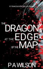 The Dragon at The Edge of The Map - A Vancouver Killer Novel ebook by P.A. Wilson