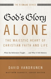 God's Glory Alone---The Majestic Heart of Christian Faith and Life - What the Reformers Taught...and Why It Still Matters ebook by David VanDrunen,Matthew Barrett