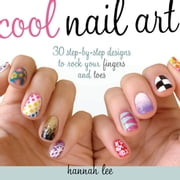 Cool Nail Art - 30 Step-by-Step Designs to Rock Your Fingers and Toes ebook by Hannah Lee